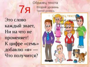 7я Это слово каждый знает, Ни на что не променяет! К цифре «семь» добавлю «я»