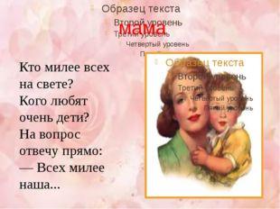 мама Кто милее всех на свете? Кого любят очень дети? На вопрос отвечу прямо: