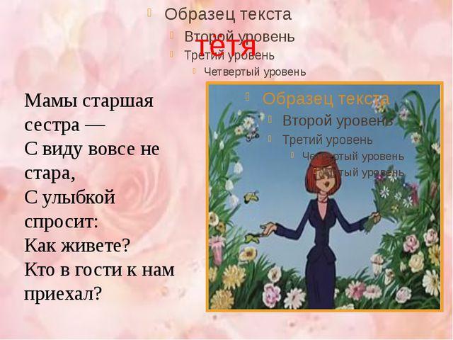 тётя Мамы старшая сестра — С виду вовсе не стара, С улыбкой спросит: Как живе...