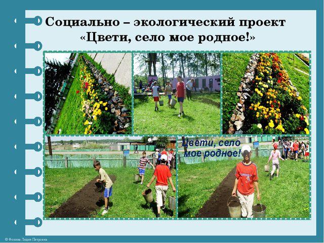 Социально – экологический проект «Цвети, село мое родное!» © Фокина Лидия Пет...