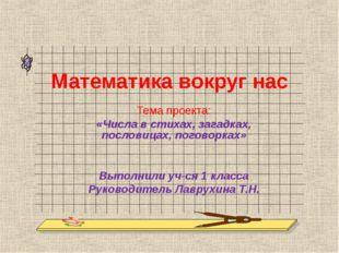 Математика вокруг нас Тема проекта: «Числа в стихах, загадках, пословицах, по
