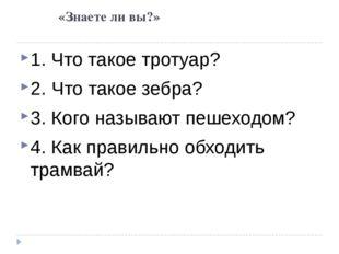 «Знаете ли вы?» 1. Что такое тротуар? 2. Что такое зебра? 3. Кого называют п