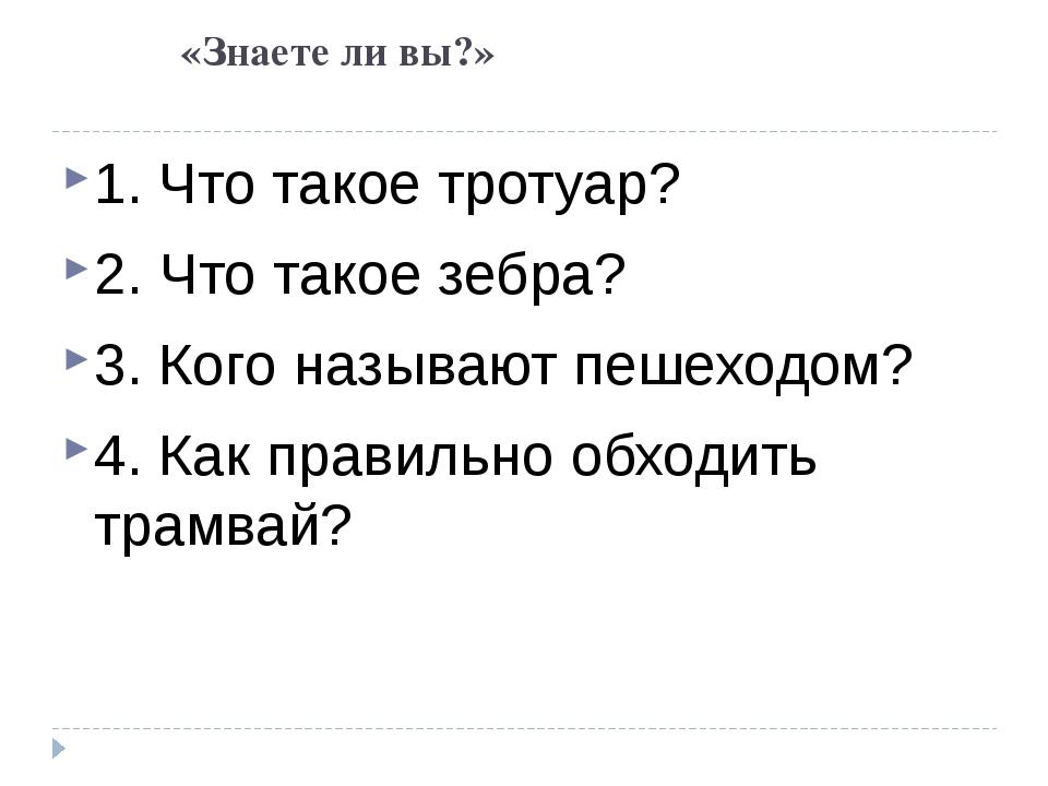 «Знаете ли вы?» 1. Что такое тротуар? 2. Что такое зебра? 3. Кого называют п...