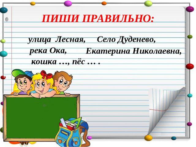 ПИШИ ПРАВИЛЬНО: улица Лесная, Село Дуденево, река Ока, Екатерина Николаевна,...