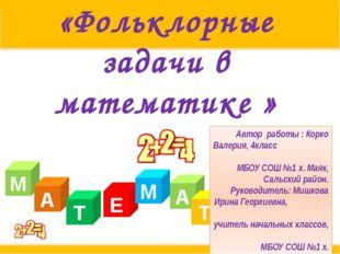 «Фольклорные задачи в математике » М А Т Е А М Т И К А Автор работы : Корко В