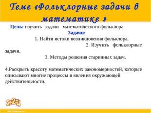 Теме «Фольклорные задачи в математике » Цель: изучить задачи математического