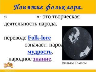 Понятие фольклора. «Фолькло́р»- это творческая деятельность народа. В перевод