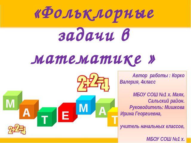 «Фольклорные задачи в математике » М А Т Е А М Т И К А Автор работы : Корко В...