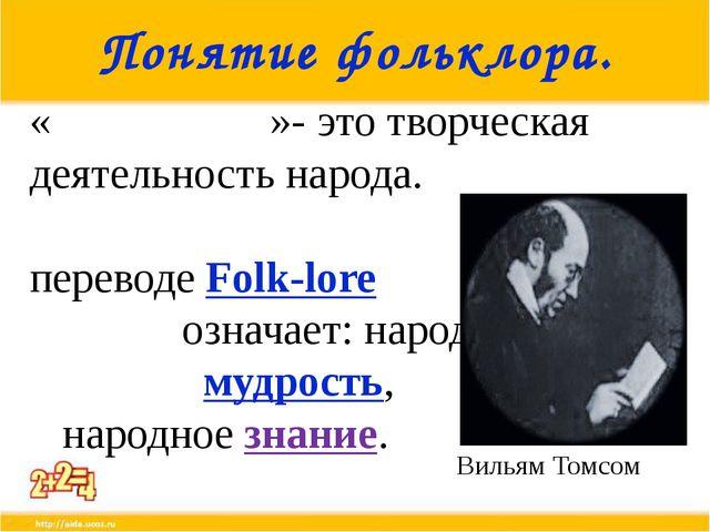 Понятие фольклора. «Фолькло́р»- это творческая деятельность народа. В перевод...