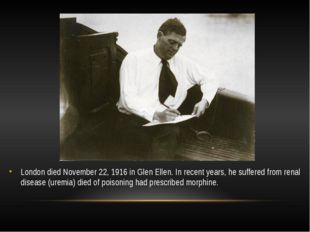 London died November 22, 1916 in Glen Ellen. In recent years, he suffered fro
