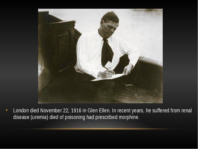 London died November 22, 1916 in Glen Ellen. In recent years, he suffered fro...