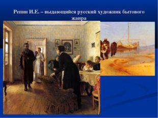 Репин И.Е. – выдающийся русский художник бытового жанра