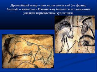 Древнейший жанр – анималистический (от франц. Animale – животное). Именно ему