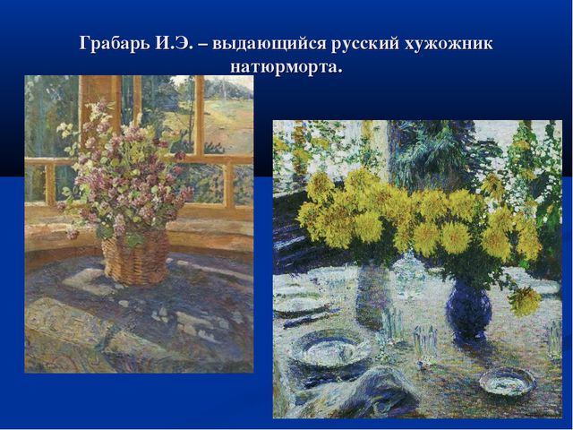 Грабарь И.Э. – выдающийся русский хужожник натюрморта.