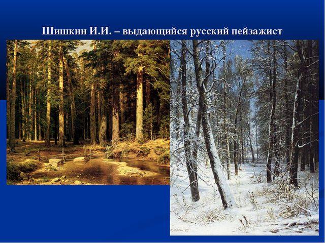 Шишкин И.И. – выдающийся русский пейзажист