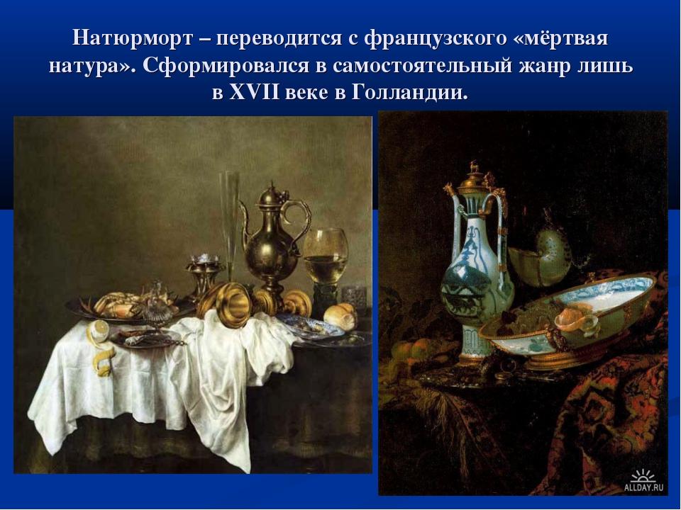 Натюрморт – переводится с французского «мёртвая натура». Сформировался в само...