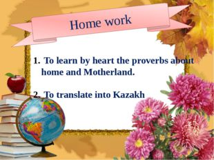 Home work To learn by heart the proverbs about home and Motherland. To trans