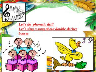 Let`s do phonetic drill Let`s sing a song about double-decker busses