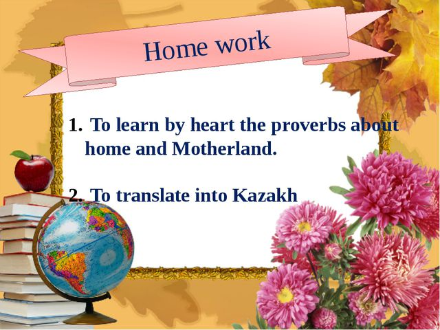 Home work To learn by heart the proverbs about home and Motherland. To trans...