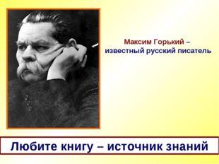 Максим Горький – известный русский писатель Любите книгу – источник знаний