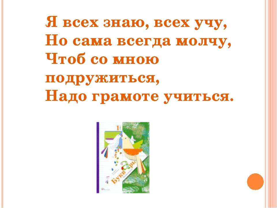 Я всех знаю, всех учу, Но сама всегда молчу, Чтоб со мною подружиться, Надо г...