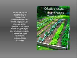 В основном в моем магазине будете продаваться экологические овощи и фрукты в