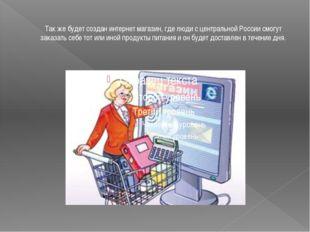 Так же будет создан интернет магазин, где люди с центральной России смогут за