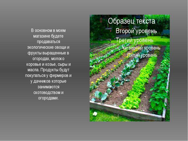 В основном в моем магазине будете продаваться экологические овощи и фрукты в...