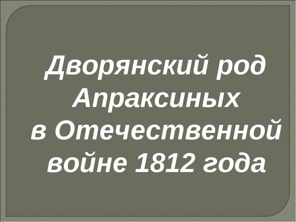 Дворянский род Апраксиных в Отечественной войне 1812 года