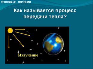 Излучение Как называется процесс передачи тепла? ТЕПЛОВЫЕ ЯВЛЕНИЯ