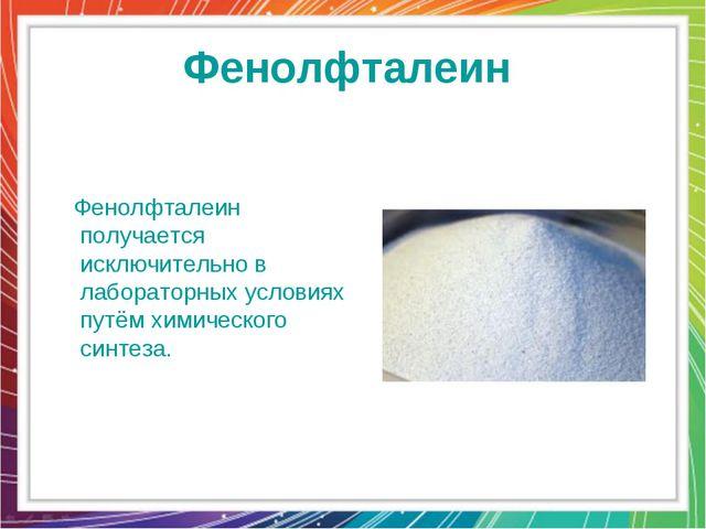 Фенолфталеин Фенолфталеин получается исключительно в лабораторных условиях пу...