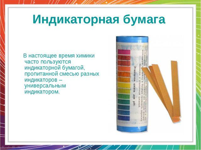 Индикаторная бумага В настоящее время химики часто пользуются индикаторной бу...