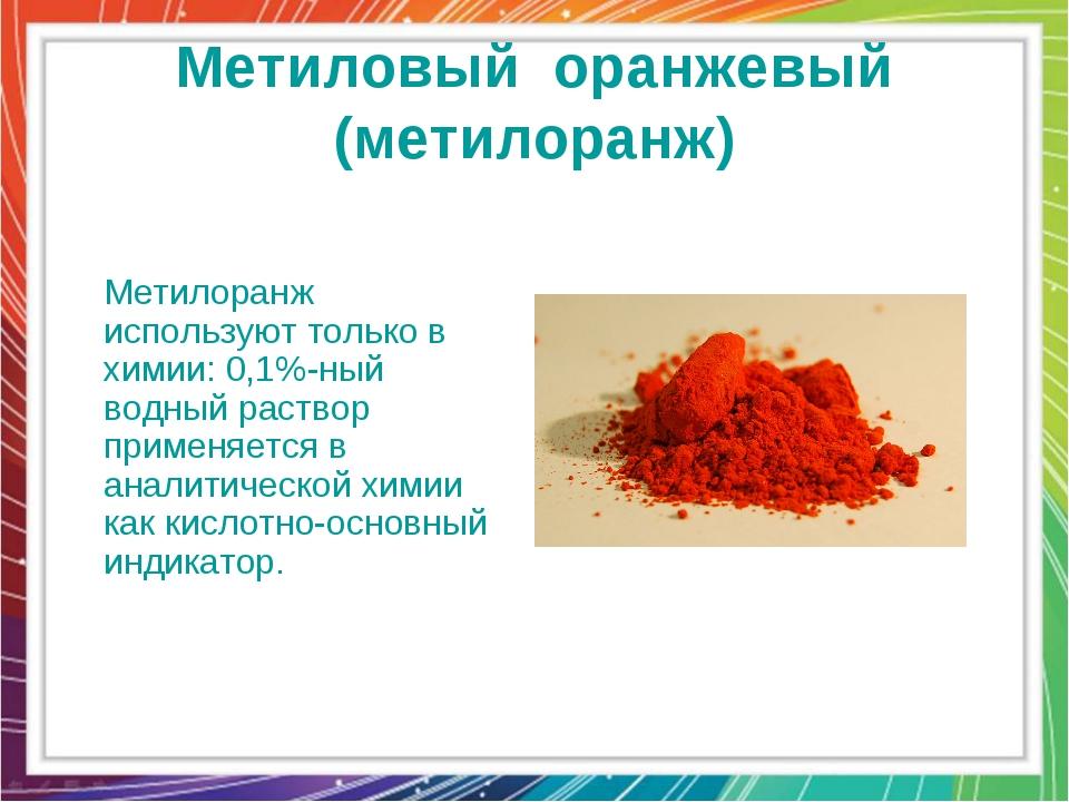 Метиловый оранжевый (метилоранж) Метилоранж используют только в химии: 0,1%-н...