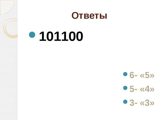 Ответы 101100 6- «5» 5- «4» 3- «3»