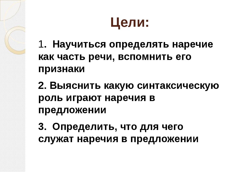 Цели: 1. Научиться определять наречие как часть речи, вспомнить его признак...