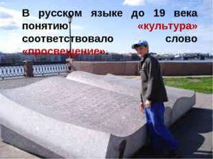 В русском языке до 19 века понятию «культура» соответствовало слово «просвеще