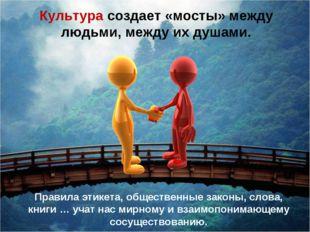 Культура создает «мосты» между людьми, между их душами. Правила этикета, обще