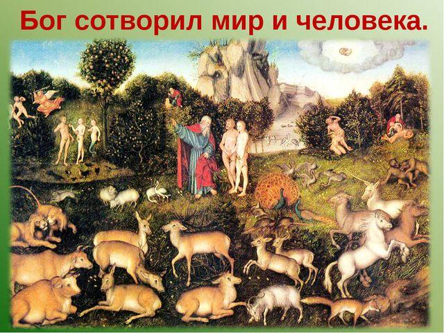 Бог сотворил мир и человека.