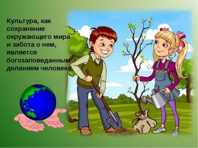 Культура, как сохранение окружающего мира и забота о нем, является богозапове...