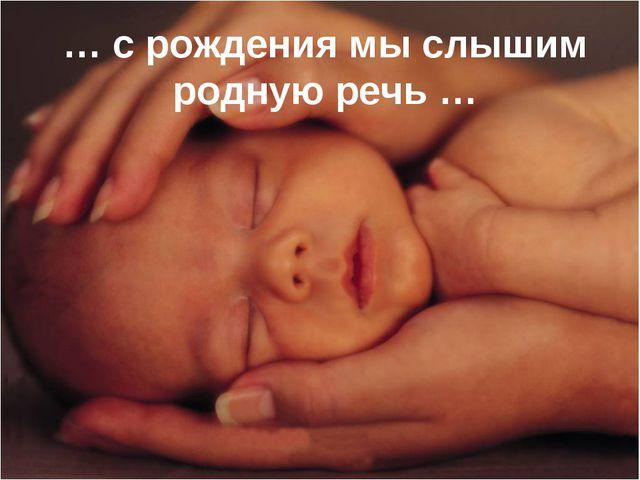 … с рождения мы слышим родную речь …