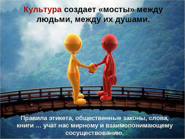 Культура создает «мосты» между людьми, между их душами. Правила этикета, обще...