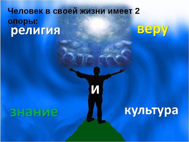 Человек в своей жизни имеет 2 опоры: и