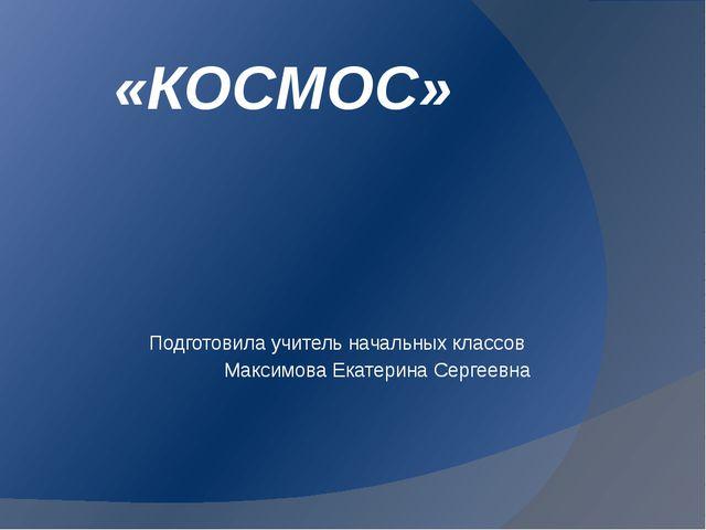 «КОСМОС» Подготовила учитель начальных классов Максимова Екатерина Сергеевна