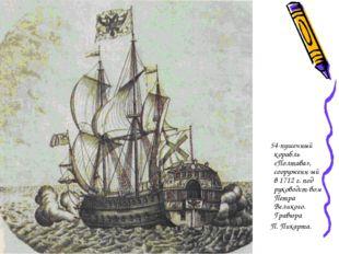 54-пушечный корабль «Полтава», сооруженн-ый в 1712 г. под руководст-вом Петр