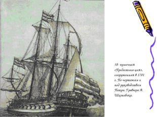 58- пушечная «Предестина-ция», сооруженная в 1701 г. По чертежам и под руков