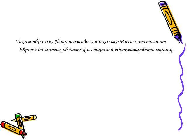 Таким образом, Пётр осознавал, насколько Россия отстала от Европы во многих...