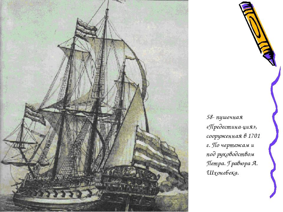 58- пушечная «Предестина-ция», сооруженная в 1701 г. По чертежам и под руков...