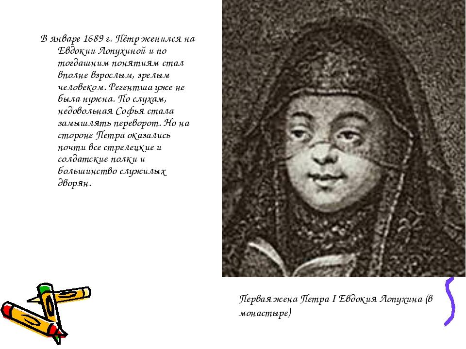 В январе 1689 г. Пётр женился на Евдокии Лопухиной и по тогдашним понятиям ст...