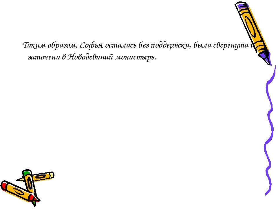 Таким образом, Софья осталась без поддержки, была свергнута и заточена в Нов...