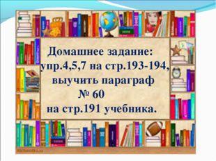 Домашнее задание: упр.4,5,7 на стр.193-194, выучить параграф № 60 на стр.191